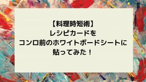 【料理時短術】レシピカードをコンロ前のホワイトボードシートに貼ってみた!【ズボラママおすすめ】