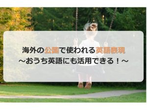 海外の公園でよく使われる英語表現~おうち英語でも活用しよう~